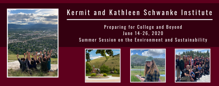 Schwanke Header Graphic 2020: Contains images of 2019 Schwanke students and the text reads: Kermit and Kathleen Schwanke Institute, Preparing for College and Beyond, Summer Session on the Environment and Sustainability, June 16-28 2020